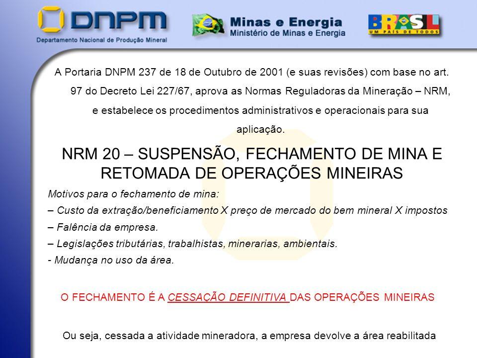 NRM 20 – SUSPENSÃO, FECHAMENTO DE MINA E RETOMADA DE OPERAÇÕES MINEIRAS A Portaria DNPM 237 de 18 de Outubro de 2001 (e suas revisões) com base no art.