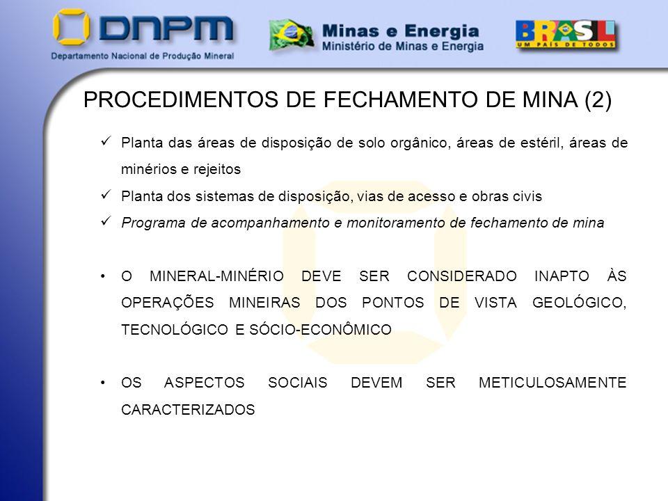 PROCEDIMENTOS DE FECHAMENTO DE MINA (2) Planta das áreas de disposição de solo orgânico, áreas de estéril, áreas de minérios e rejeitos Planta dos sistemas de disposição, vias de acesso e obras civis Programa de acompanhamento e monitoramento de fechamento de mina O MINERAL-MINÉRIO DEVE SER CONSIDERADO INAPTO ÀS OPERAÇÕES MINEIRAS DOS PONTOS DE VISTA GEOLÓGICO, TECNOLÓGICO E SÓCIO-ECONÔMICO OS ASPECTOS SOCIAIS DEVEM SER METICULOSAMENTE CARACTERIZADOS
