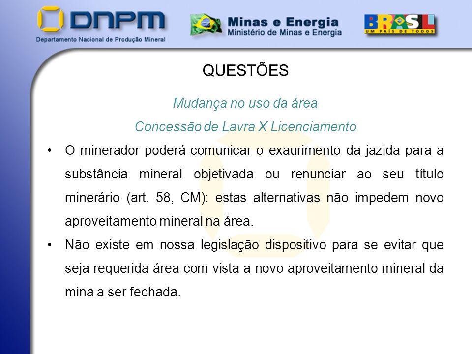 QUESTÕES Mudança no uso da área Concessão de Lavra X Licenciamento O minerador poderá comunicar o exaurimento da jazida para a substância mineral objetivada ou renunciar ao seu título minerário (art.