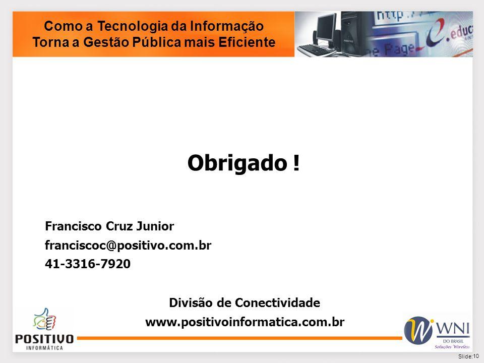 10 Slide: Como a Tecnologia da Informação Torna a Gestão Pública mais Eficiente Obrigado ! Francisco Cruz Junior franciscoc@positivo.com.br 41-3316-79