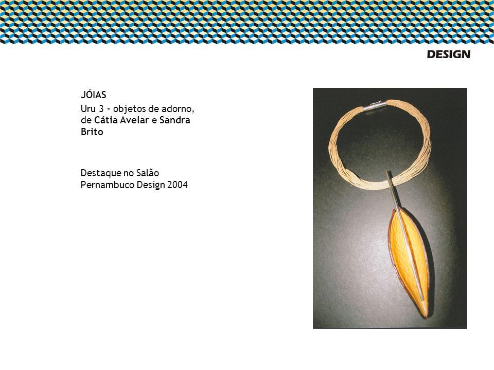 JÓIAS Uru 3 – objetos de adorno, de Cátia Avelar e Sandra Brito Destaque no Salão Pernambuco Design 2004