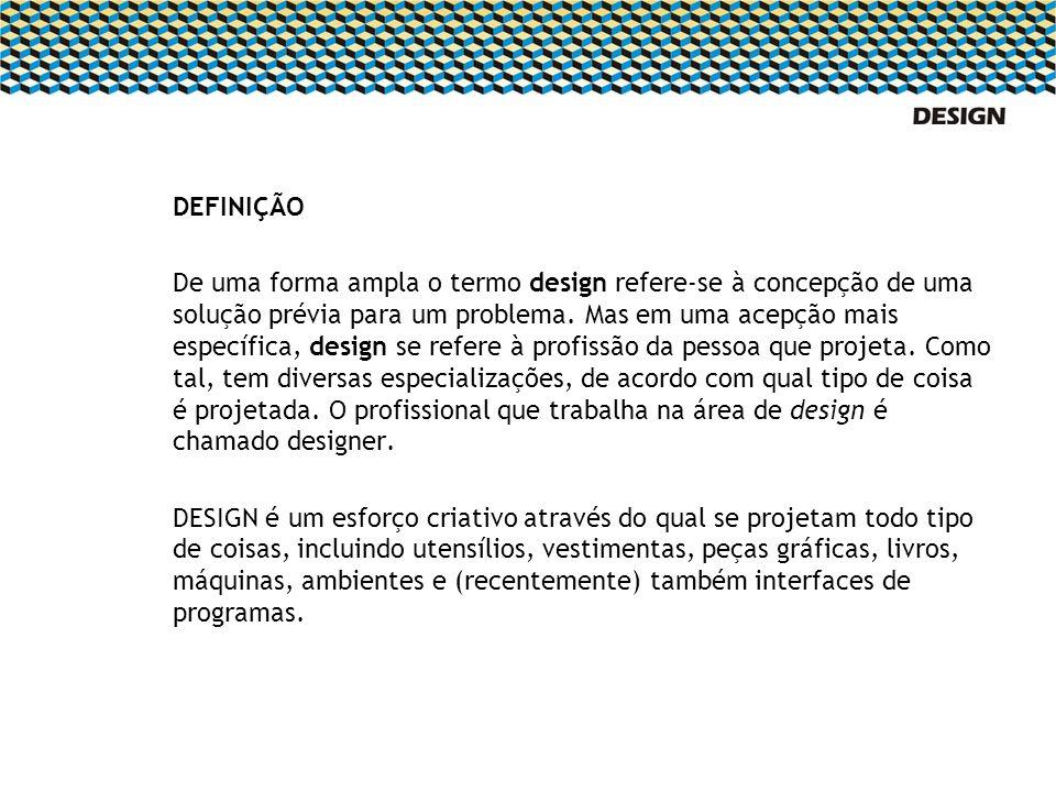 DEFINIÇÃO De uma forma ampla o termo design refere-se à concepção de uma solução prévia para um problema. Mas em uma acepção mais específica, design s