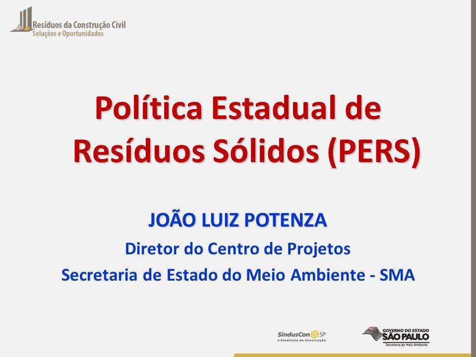 Política Estadual de Resíduos Sólidos (PERS) JOÃO LUIZ POTENZA Diretor do Centro de Projetos Secretaria de Estado do Meio Ambiente - SMA