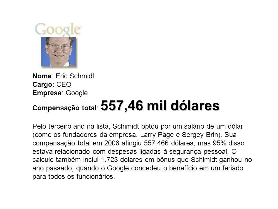 557,46 mil dólares Nome: Eric Schmidt Cargo: CEO Empresa: Google Compensação total: 557,46 mil dólares Pelo terceiro ano na lista, Schimidt optou por