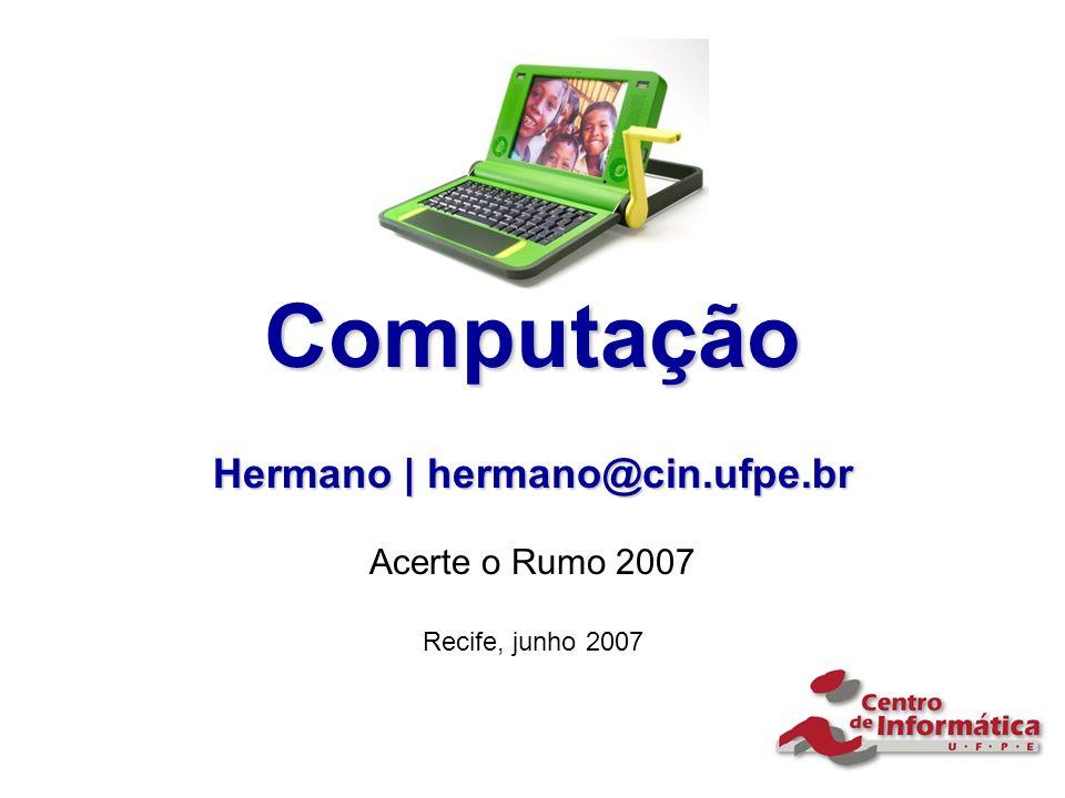 Computação Hermano | hermano@cin.ufpe.br Acerte o Rumo 2007 Recife, junho 2007