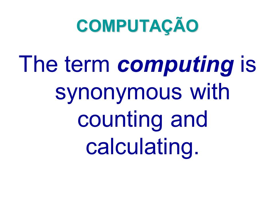 COMPUTAÇÃO The term computing is synonymous with counting and calculating.