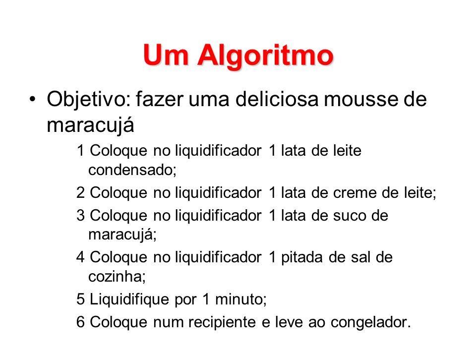 Um Algoritmo Objetivo: fazer uma deliciosa mousse de maracujá 1 Coloque no liquidificador 1 lata de leite condensado; 2 Coloque no liquidificador 1 la