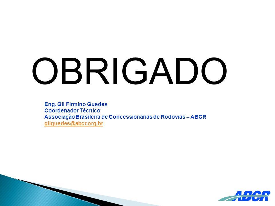 OBRIGADO Eng. Gil Firmino Guedes Coordenador Técnico Associação Brasileira de Concessionárias de Rodovias – ABCR gilguedes@abcr.org.br
