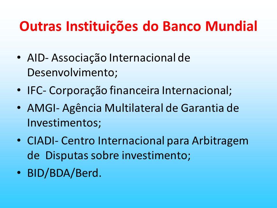 Outras Instituições do Banco Mundial AID- Associação Internacional de Desenvolvimento; IFC- Corporação financeira Internacional; AMGI- Agência Multila