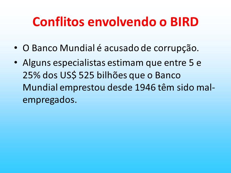 Conflitos envolvendo o BIRD O Banco Mundial é acusado de corrupção. Alguns especialistas estimam que entre 5 e 25% dos US$ 525 bilhões que o Banco Mun