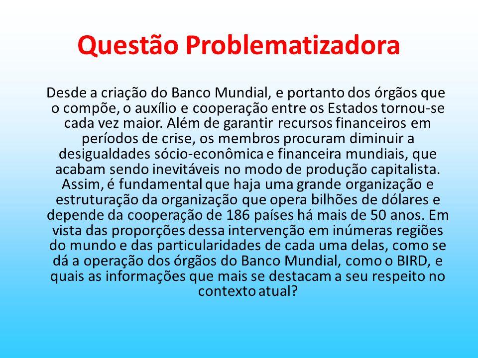 Questão Problematizadora Desde a criação do Banco Mundial, e portanto dos órgãos que o compõe, o auxílio e cooperação entre os Estados tornou-se cada