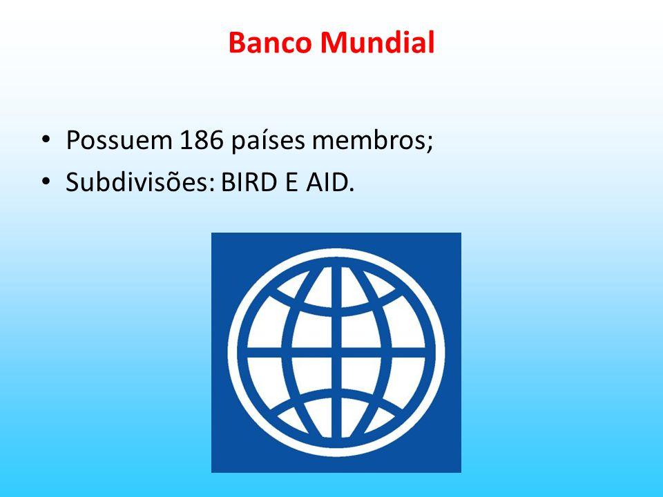 BIRD Banco Internacional para reconstrução e desenvolvimento; Inicialmente tinha a tarefa de financiar a reconstrução de países devastados pela Segunda Guerra.