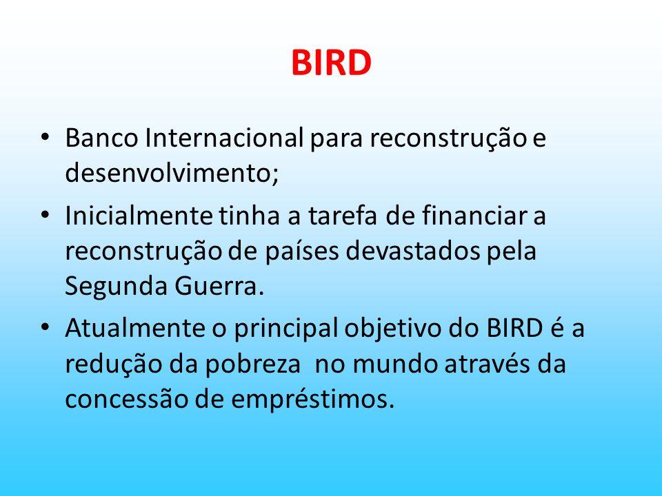 BIRD Banco Internacional para reconstrução e desenvolvimento; Inicialmente tinha a tarefa de financiar a reconstrução de países devastados pela Segund