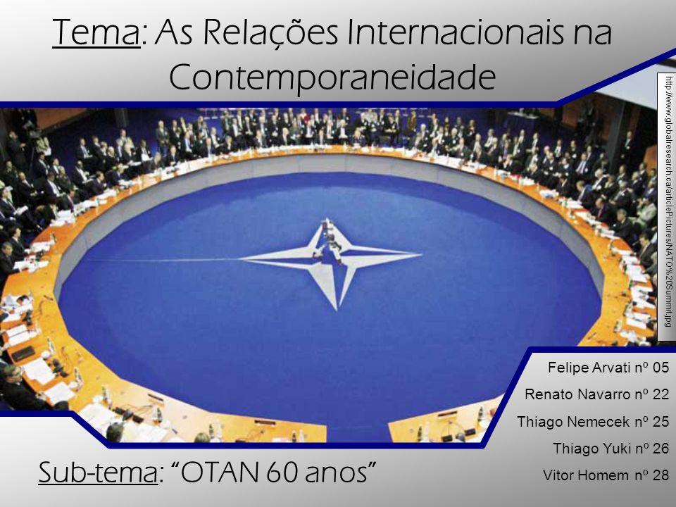 Tema: As Relações Internacionais na Contemporaneidade Sub-tema: OTAN 60 anos Felipe Arvati nº 05 Renato Navarro nº 22 Thiago Nemecek nº 25 Thiago Yuki