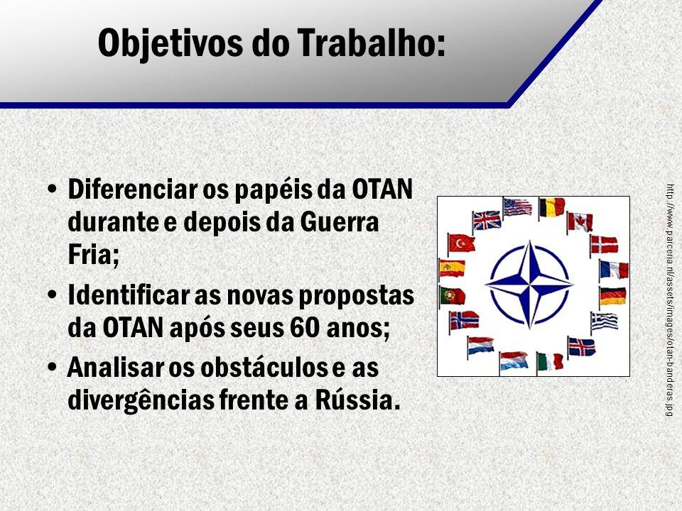 Objetivos do Trabalho: Diferenciar os papéis da OTAN durante e depois da Guerra Fria; Identificar as novas propostas da OTAN após seus 60 anos; Analis