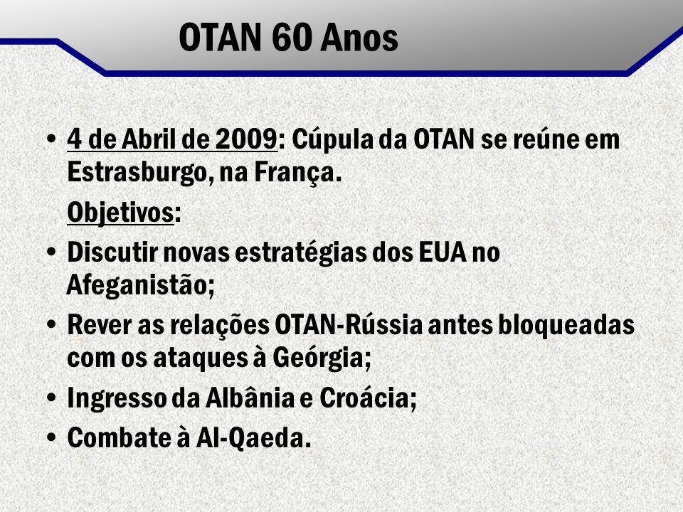 OTAN 60 Anos 4 de Abril de 2009: Cúpula da OTAN se reúne em Estrasburgo, na França. Objetivos: Discutir novas estratégias dos EUA no Afeganistão; Reve