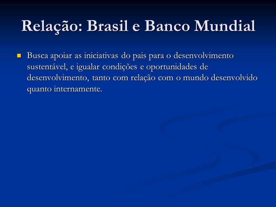 Relação: Brasil e Banco Mundial Busca apoiar as iniciativas do pais para o desenvolvimento sustentável, e igualar condições e oportunidades de desenvolvimento, tanto com relação com o mundo desenvolvido quanto internamente.