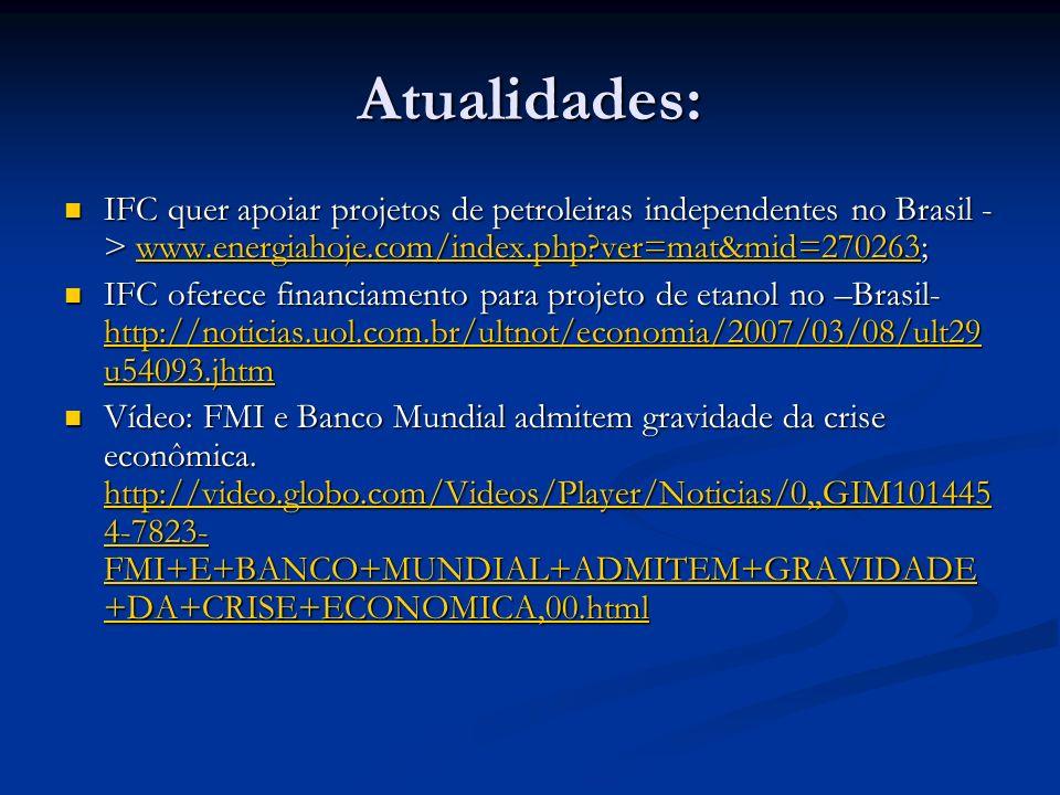 Atualidades: IFC quer apoiar projetos de petroleiras independentes no Brasil - > www.energiahoje.com/index.php ver=mat&mid=270263; IFC quer apoiar projetos de petroleiras independentes no Brasil - > www.energiahoje.com/index.php ver=mat&mid=270263;www.energiahoje.com/index.php ver=mat&mid=270263 IFC oferece financiamento para projeto de etanol no –Brasil- http://noticias.uol.com.br/ultnot/economia/2007/03/08/ult29 u54093.jhtm IFC oferece financiamento para projeto de etanol no –Brasil- http://noticias.uol.com.br/ultnot/economia/2007/03/08/ult29 u54093.jhtm http://noticias.uol.com.br/ultnot/economia/2007/03/08/ult29 u54093.jhtm http://noticias.uol.com.br/ultnot/economia/2007/03/08/ult29 u54093.jhtm Vídeo: FMI e Banco Mundial admitem gravidade da crise econômica.