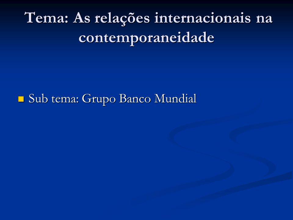 Tema: As relações internacionais na contemporaneidade Tema: As relações internacionais na contemporaneidade Sub tema: Grupo Banco Mundial Sub tema: Grupo Banco Mundial