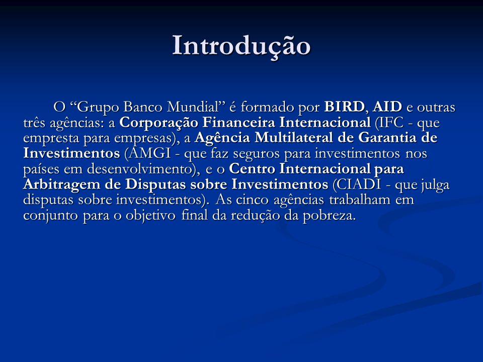 Introdução O Grupo Banco Mundial é formado por BIRD, AID e outras três agências: a Corporação Financeira Internacional (IFC - que empresta para empresas), a Agência Multilateral de Garantia de Investimentos (AMGI - que faz seguros para investimentos nos países em desenvolvimento), e o Centro Internacional para Arbitragem de Disputas sobre Investimentos (CIADI - que julga disputas sobre investimentos).