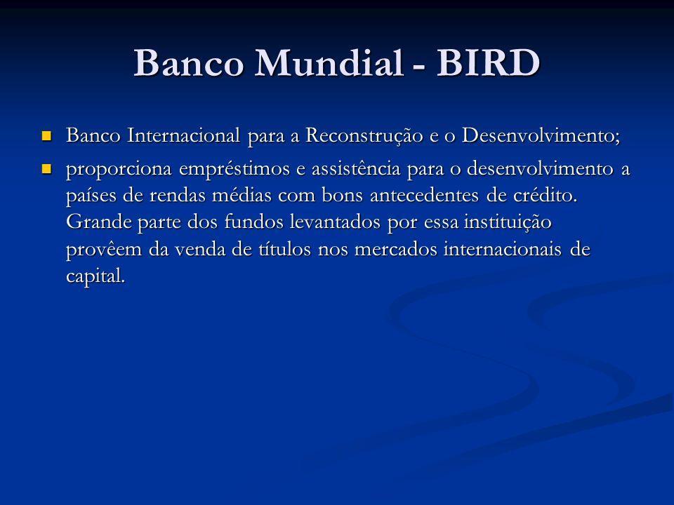 Banco Mundial - BIRD Banco Internacional para a Reconstrução e o Desenvolvimento; Banco Internacional para a Reconstrução e o Desenvolvimento; proporciona empréstimos e assistência para o desenvolvimento a países de rendas médias com bons antecedentes de crédito.