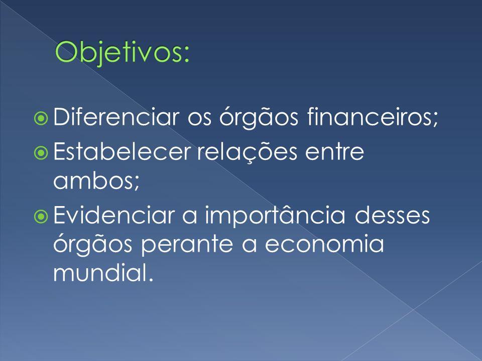 Diferenciar os órgãos financeiros; Estabelecer relações entre ambos; Evidenciar a importância desses órgãos perante a economia mundial.