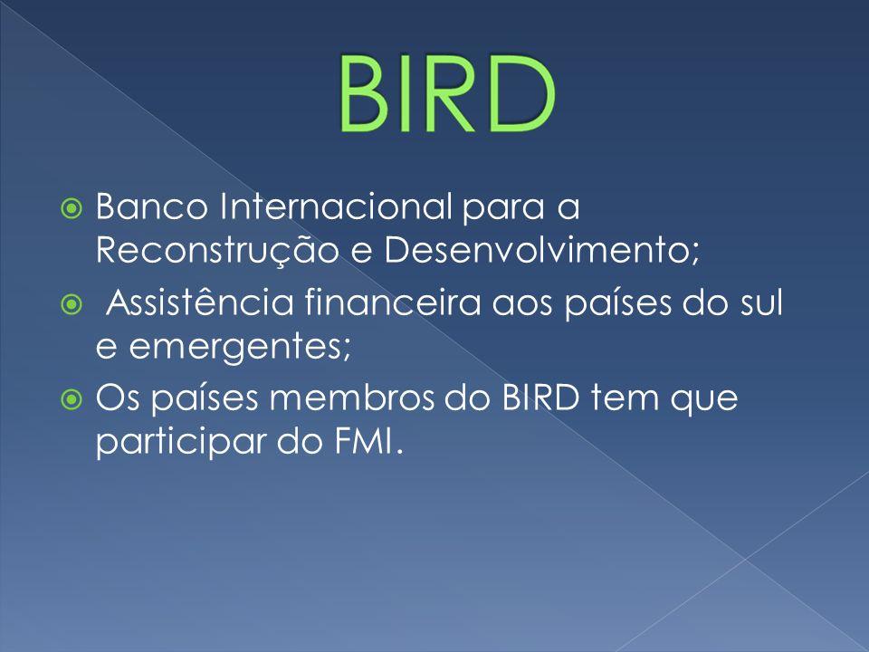 Banco Internacional para a Reconstrução e Desenvolvimento; Assistência financeira aos países do sul e emergentes; Os países membros do BIRD tem que pa