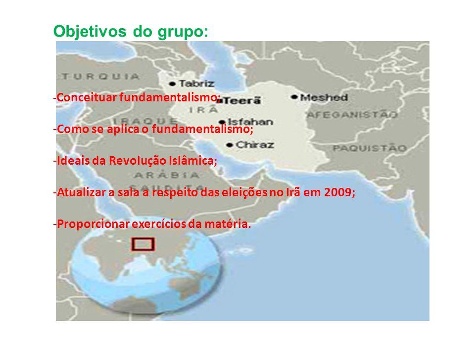 Objetivos do grupo: - Conceituar fundamentalismo; -Como se aplica o fundamentalismo; -Ideais da Revolução Islâmica; -Atualizar a sala a respeito das e