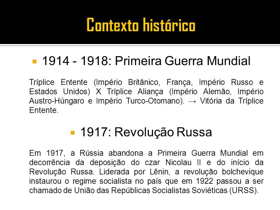 1914 - 1918: Primeira Guerra Mundial Tríplice Entente (Império Britânico, França, Império Russo e Estados Unidos) X Tríplice Aliança (Império Alemão,