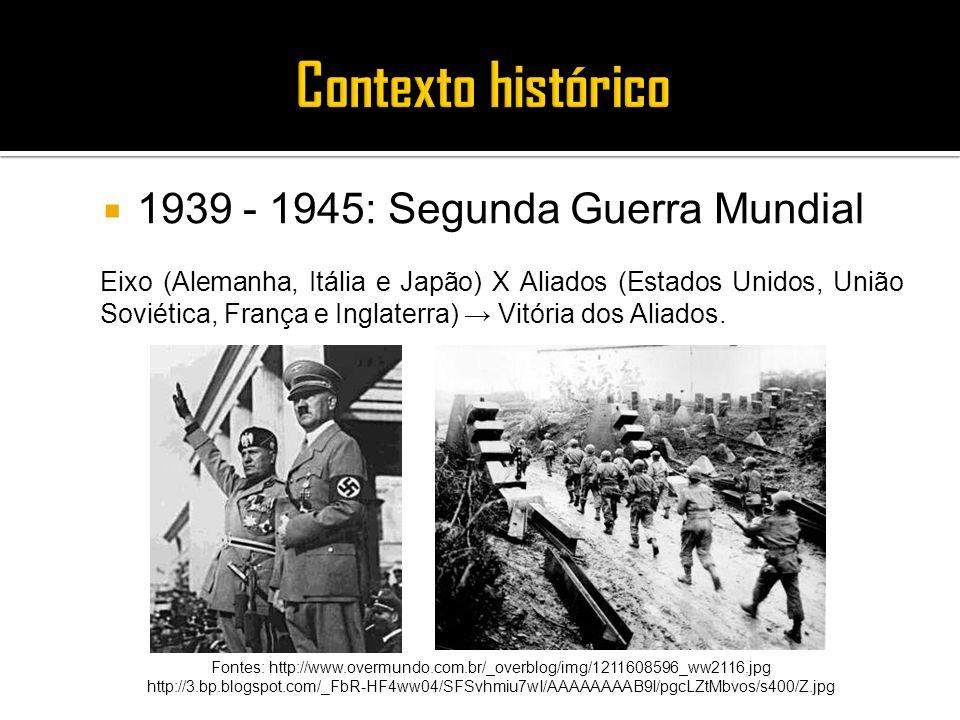 1939 - 1945: Segunda Guerra Mundial Eixo (Alemanha, Itália e Japão) X Aliados (Estados Unidos, União Soviética, França e Inglaterra) Vitória dos Aliad