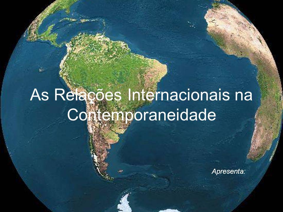As Relações Internacionais na Contemporaneidade Apresenta: