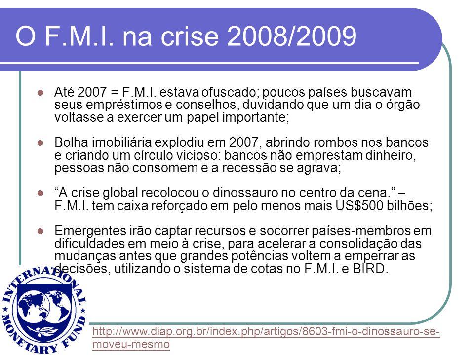 O F.M.I. na crise 2008/2009 Até 2007 = F.M.I. estava ofuscado; poucos países buscavam seus empréstimos e conselhos, duvidando que um dia o órgão volta