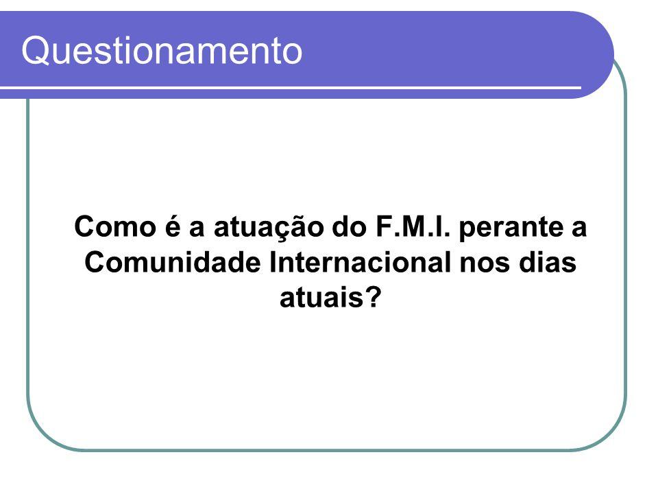 Questionamento Como é a atuação do F.M.I. perante a Comunidade Internacional nos dias atuais?