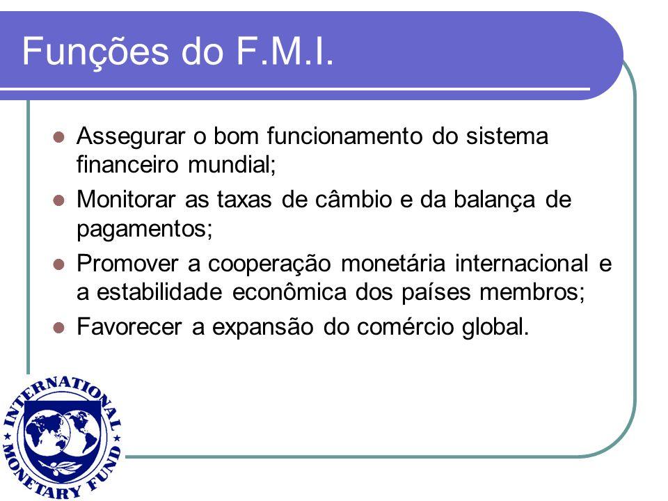 Funções do F.M.I. Assegurar o bom funcionamento do sistema financeiro mundial; Monitorar as taxas de câmbio e da balança de pagamentos; Promover a coo
