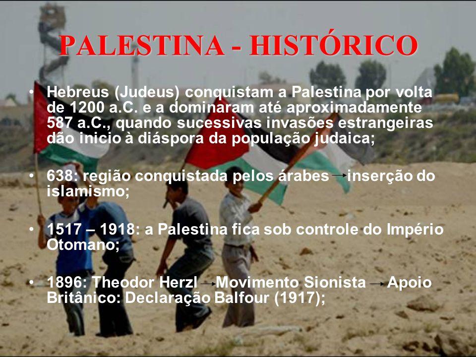 PALESTINA - HISTÓRICO Início do Século XX: Migração de judeus para o território árabe por conta do Movimento Sionista; Turquia é um dos países derrotados na Primeira Guerra Mundial e a Palestina fica sob comando do Reino Unido; Após a Segunda Guerra Mundial e o massacre do povo judeu, a imigração tornou-se inevitável; 1947: AGNU decide criar dois Estados independentes no território: um judeu e outro palestino decisão rejeitada pela Liga dos Estados Árabes;