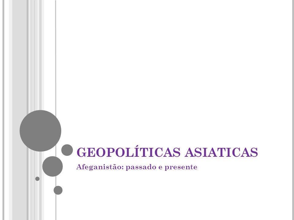 GEOPOLÍTICAS ASIATICAS Afeganistão: passado e presente
