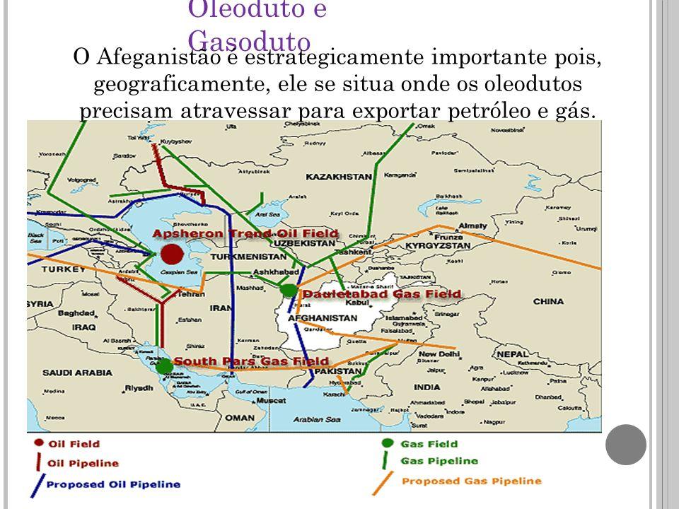 Oleoduto e Gasoduto O Afeganistão é estrategicamente importante pois, geograficamente, ele se situa onde os oleodutos precisam atravessar para exportar petróleo e gás.