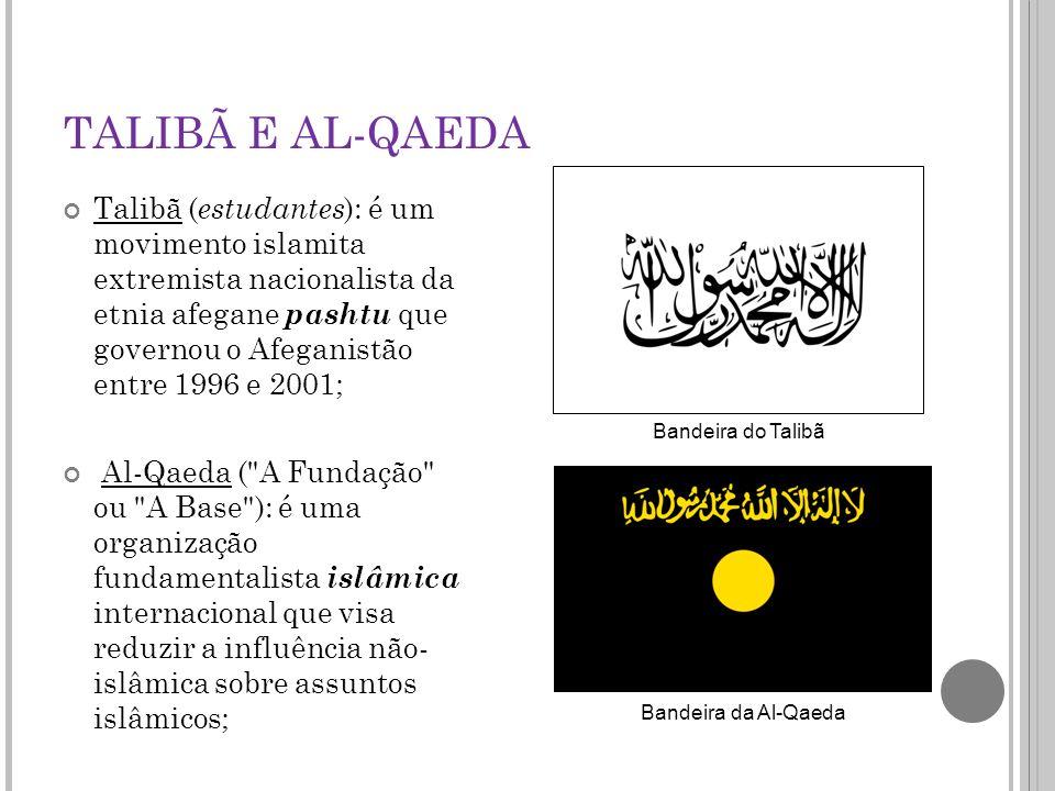 TALIBÃ E AL-QAEDA Talibã ( estudantes ): é um movimento islamita extremista nacionalista da etnia afegane pashtu que governou o Afeganistão entre 1996 e 2001; Al-Qaeda ( A Fundação ou A Base ): é uma organização fundamentalista islâmica internacional que visa reduzir a influência não- islâmica sobre assuntos islâmicos; Bandeira da Al-Qaeda Bandeira do Talibã