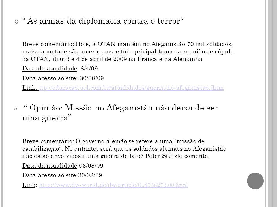 As armas da diplomacia contra o terror Breve comentário: Hoje, a OTAN mantém no Afeganistão 70 mil soldados, mais da metade são americanos, e foi a pricipal tema da reunião de cúpula da OTAN, dias 3 e 4 de abril de 2009 na França e na Alemanha Data da atualidade: 8/4/09 Data acesso ao site: 30/08/09 Link: ttp://educacao.uol.com.br/atualidades/guerra-no-afeganistao.jhtmttp://educacao.uol.com.br/atualidades/guerra-no-afeganistao.jhtm Opinião: Missão no Afeganistão não deixa de ser uma guerra Breve comentário: O governo alemão se refere a uma missão de estabilização .