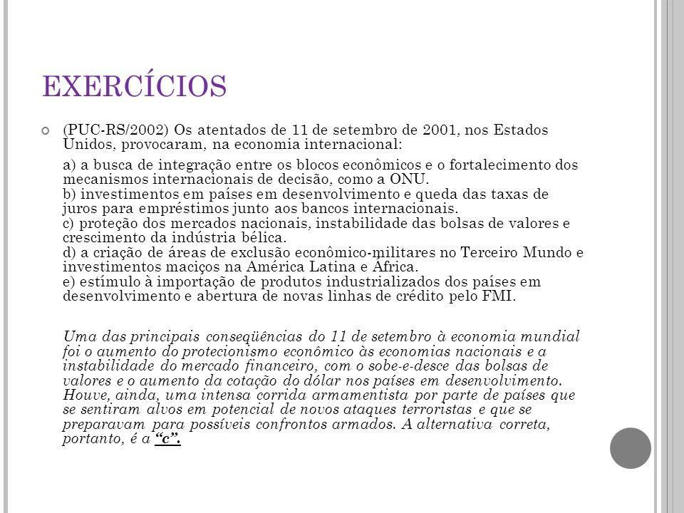 EXERCÍCIOS (PUC-RS/2002) Os atentados de 11 de setembro de 2001, nos Estados Unidos, provocaram, na economia internacional: a) a busca de integração entre os blocos econômicos e o fortalecimento dos mecanismos internacionais de decisão, como a ONU.