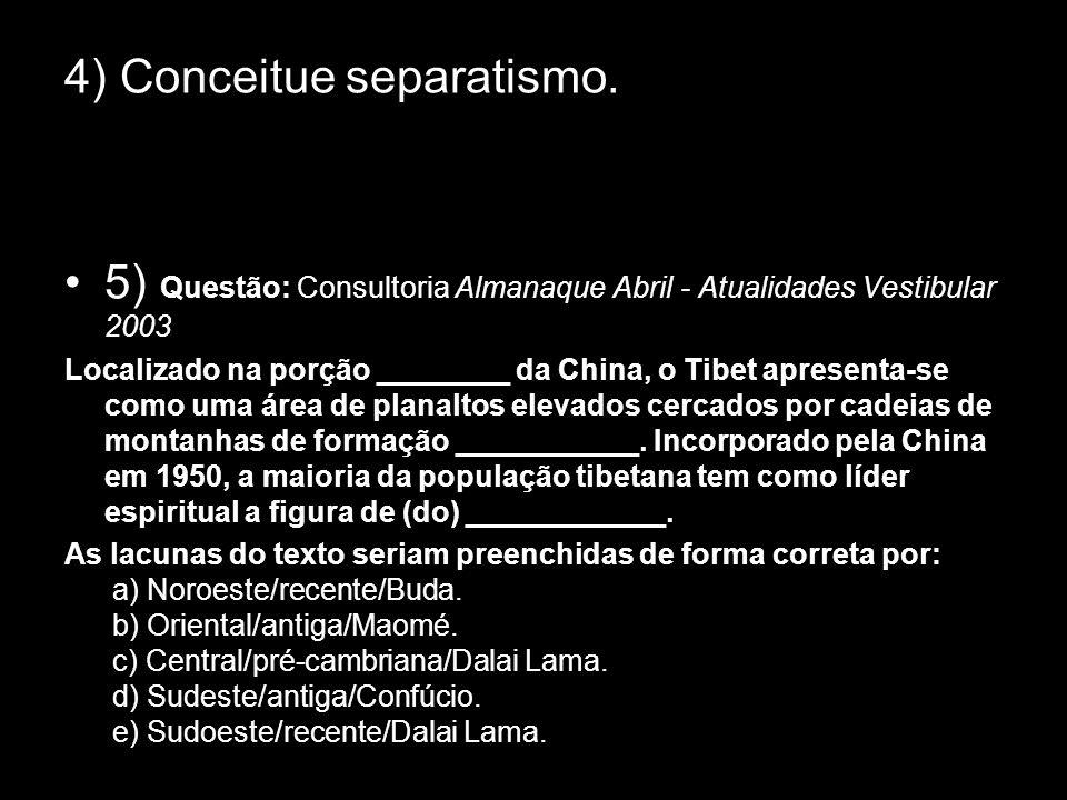 4) Conceitue separatismo. 5) Questão: Consultoria Almanaque Abril - Atualidades Vestibular 2003 Localizado na porção ________ da China, o Tibet aprese