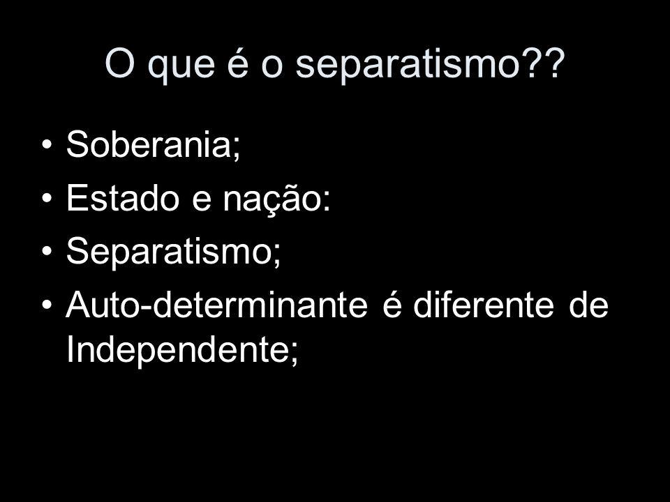 O que é o separatismo?? Soberania; Estado e nação: Separatismo; Auto-determinante é diferente de Independente;