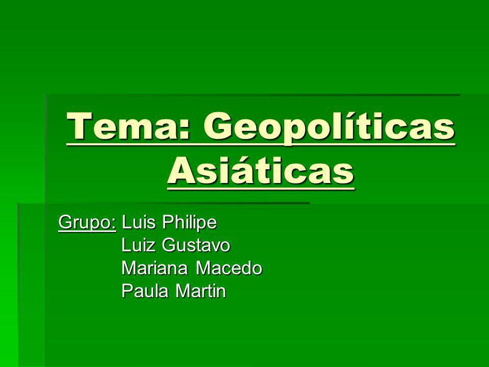 Tema: Geopolíticas Asiáticas Grupo: Luis Philipe Luiz Gustavo Luiz Gustavo Mariana Macedo Mariana Macedo Paula Martin Paula Martin