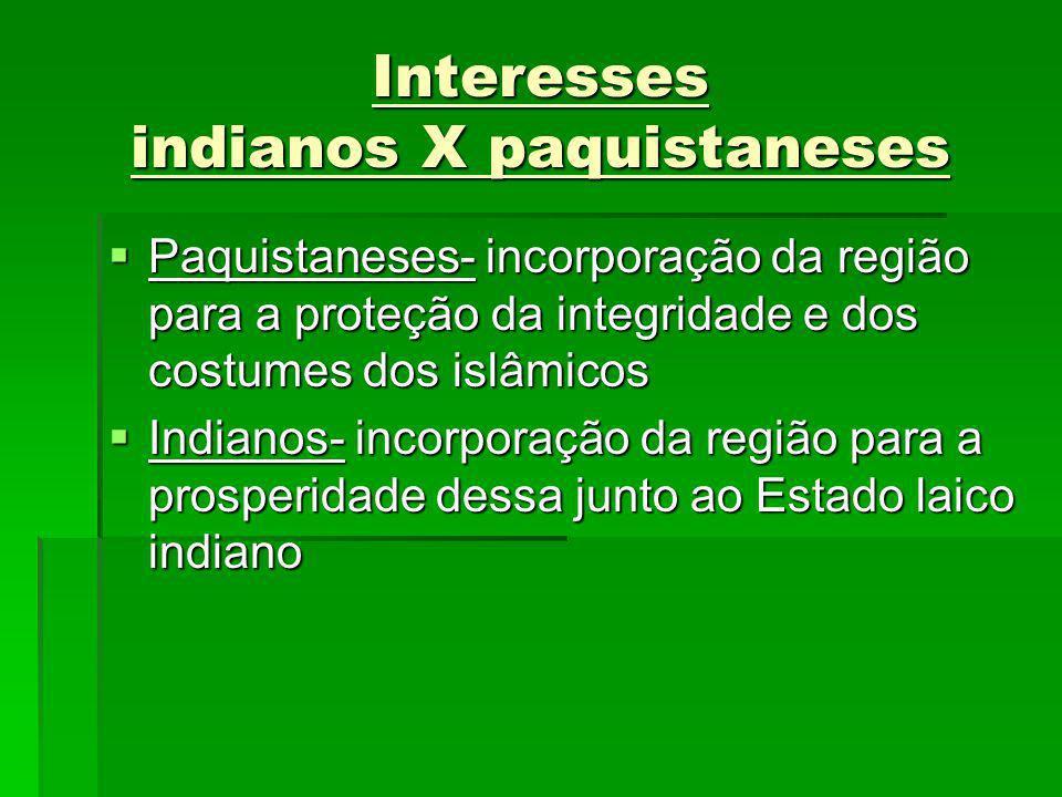 Interesses indianos X paquistaneses Paquistaneses- incorporação da região para a proteção da integridade e dos costumes dos islâmicos Paquistaneses- i