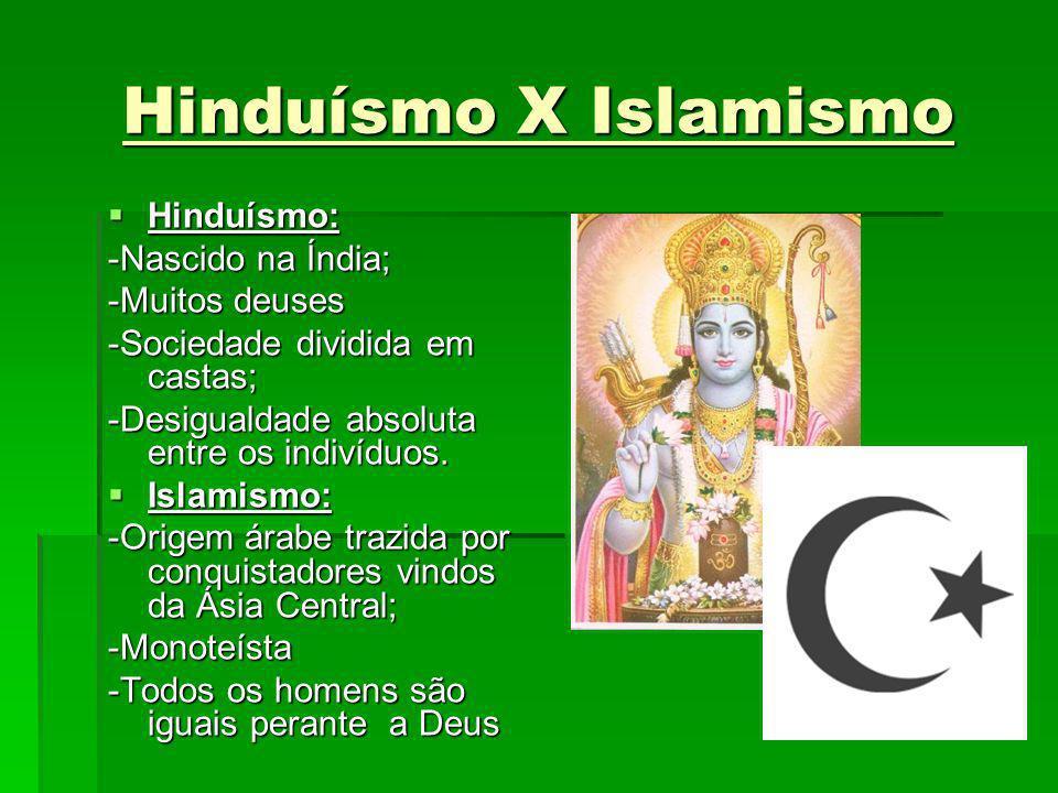 Hinduísmo X Islamismo Hinduísmo: Hinduísmo: -Nascido na Índia; -Muitos deuses -Sociedade dividida em castas; -Desigualdade absoluta entre os indivíduo
