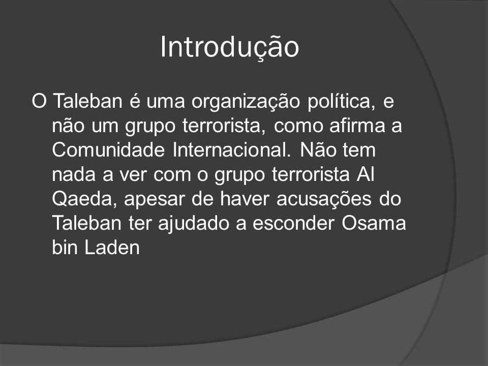 Introdução O Taleban é uma organização política, e não um grupo terrorista, como afirma a Comunidade Internacional. Não tem nada a ver com o grupo ter