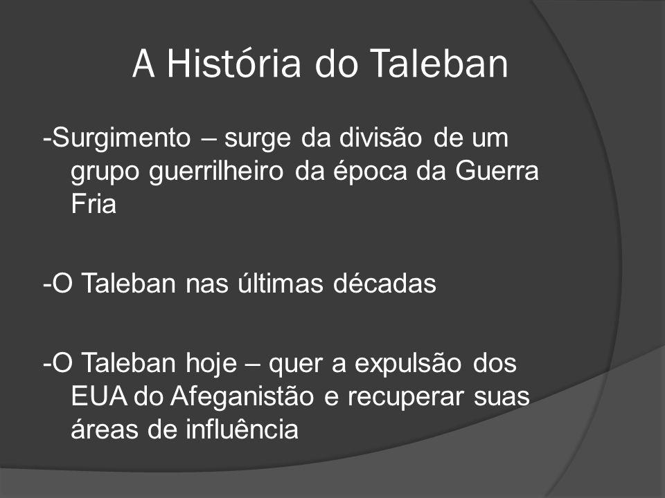 A História do Taleban -Surgimento – surge da divisão de um grupo guerrilheiro da época da Guerra Fria -O Taleban nas últimas décadas -O Taleban hoje –