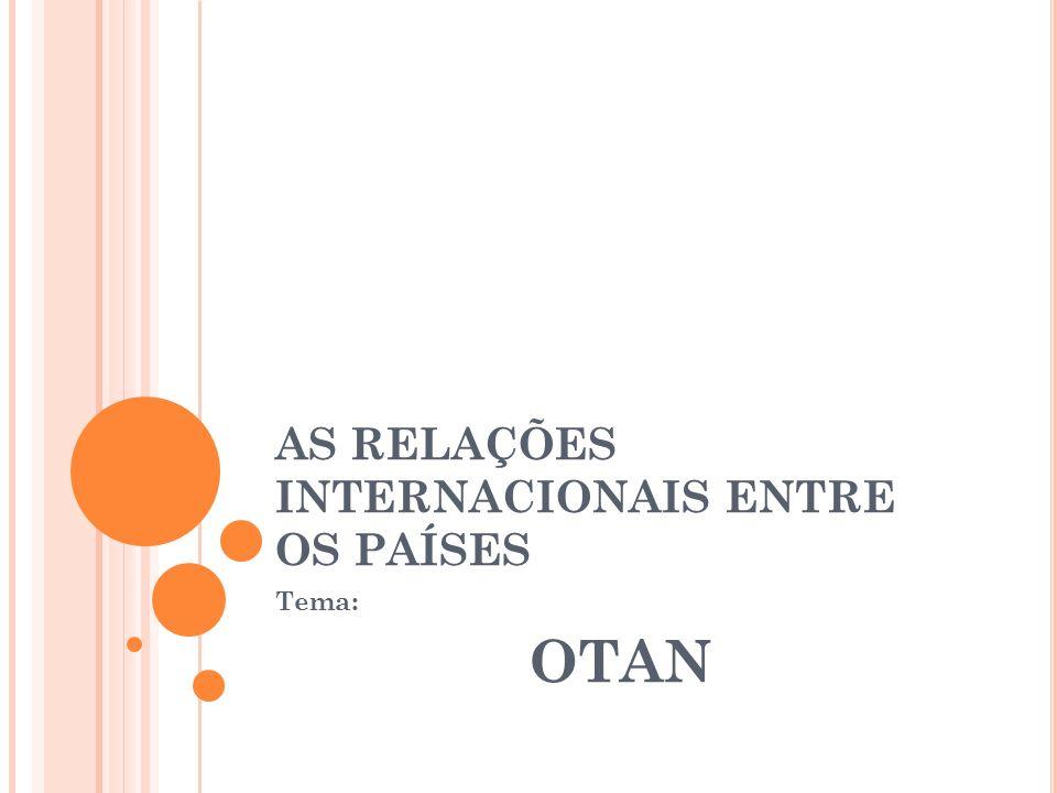 AS RELAÇÕES INTERNACIONAIS ENTRE OS PAÍSES Tema: OTAN