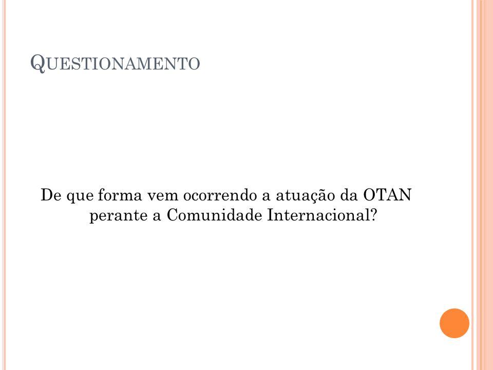 Q UESTIONAMENTO De que forma vem ocorrendo a atuação da OTAN perante a Comunidade Internacional?