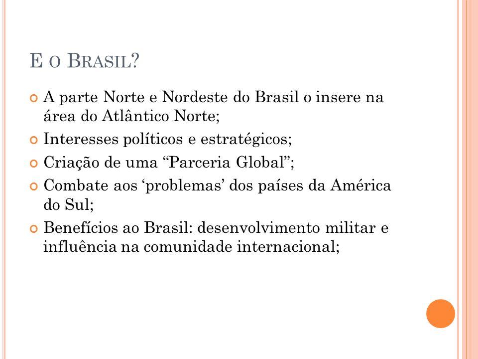 E O B RASIL ? A parte Norte e Nordeste do Brasil o insere na área do Atlântico Norte; Interesses políticos e estratégicos; Criação de uma Parceria Glo